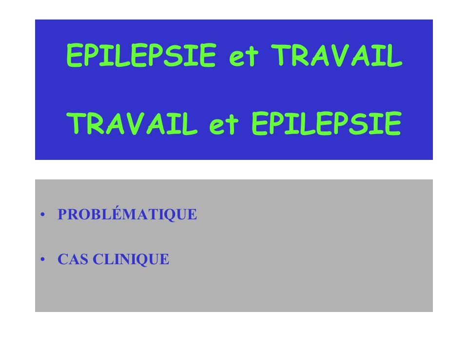 EPILEPSIE et TRAVAIL TRAVAIL et EPILEPSIE PROBLÉMATIQUE CAS CLINIQUE