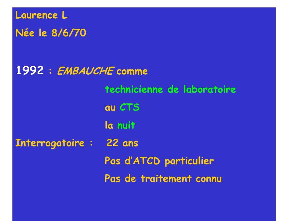 Laurence L Née le 8/6/70 1992 : EMBAUCHE comme technicienne de laboratoire au CTS la nuit Interrogatoire : 22 ans Pas dATCD particulier Pas de traitem