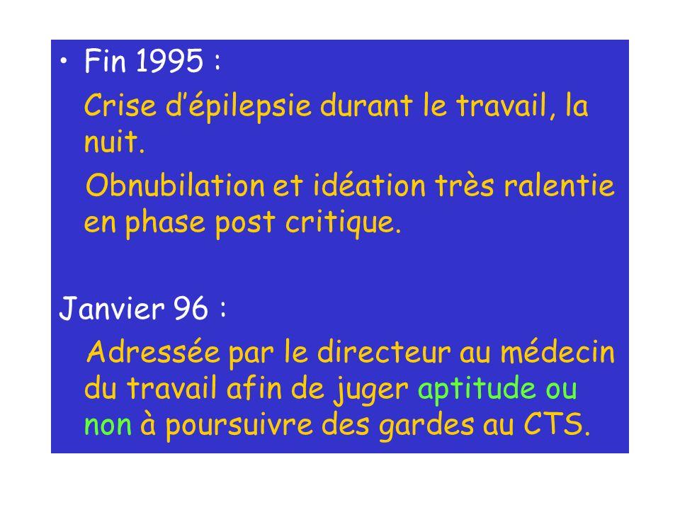 Fin 1995 : Crise dépilepsie durant le travail, la nuit. Obnubilation et idéation très ralentie en phase post critique. Janvier 96 : Adressée par le di