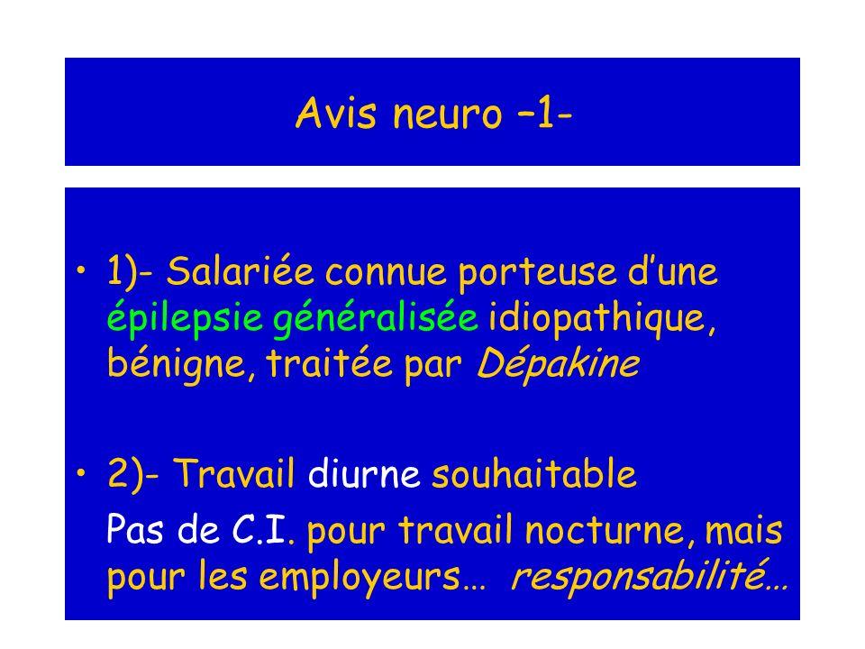 Avis neuro –1- 1)- Salariée connue porteuse dune épilepsie généralisée idiopathique, bénigne, traitée par Dépakine 2)- Travail diurne souhaitable Pas