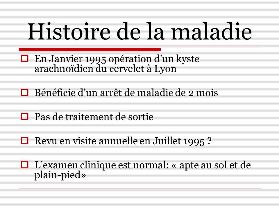 Histoire de la maladie En Janvier 1995 opération dun kyste arachnoïdien du cervelet à Lyon Bénéficie dun arrêt de maladie de 2 mois Pas de traitement