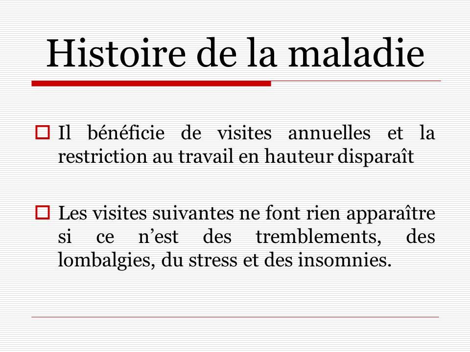 Histoire de la maladie Il bénéficie de visites annuelles et la restriction au travail en hauteur disparaît Les visites suivantes ne font rien apparaît