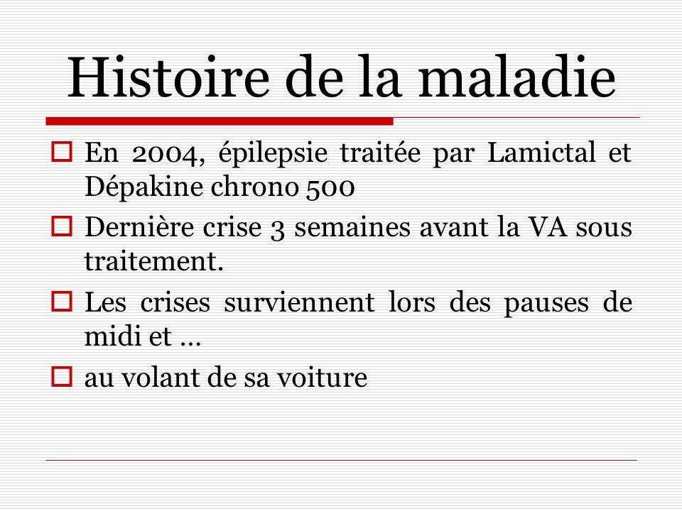 Histoire de la maladie En 2004, épilepsie traitée par Lamictal et Dépakine chrono 500 Dernière crise 3 semaines avant la VA sous traitement. Les crise