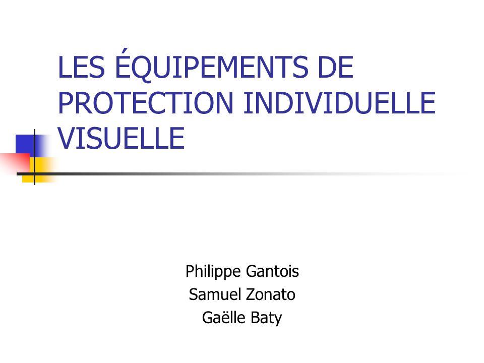 LES ÉQUIPEMENTS DE PROTECTION INDIVIDUELLE VISUELLE Philippe Gantois Samuel Zonato Gaëlle Baty