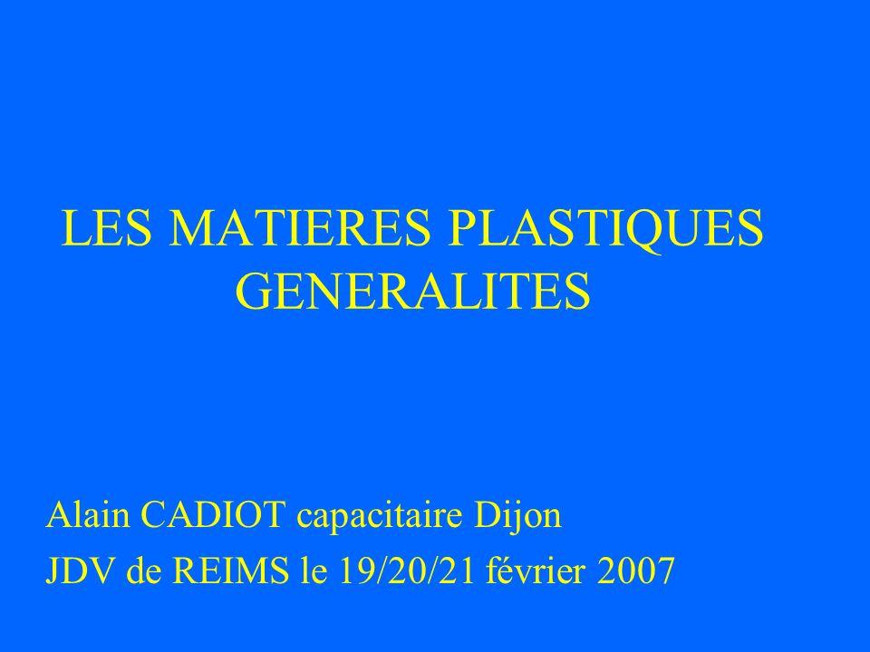 LES MATIERES PLASTIQUES GENERALITES Alain CADIOT capacitaire Dijon JDV de REIMS le 19/20/21 février 2007