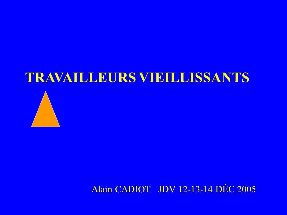 TRAVAILLEURS VIEILLISSANTS Alain CADIOT JDV 12-13-14 DÉC 2005 LE VIEILLISSEMEN T AU TRAVAIL
