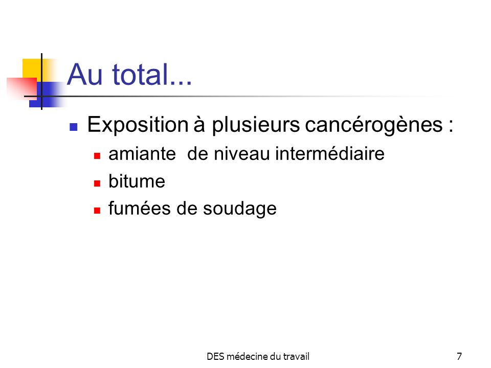 DES médecine du travail7 Au total... Exposition à plusieurs cancérogènes : amiante de niveau intermédiaire bitume fumées de soudage