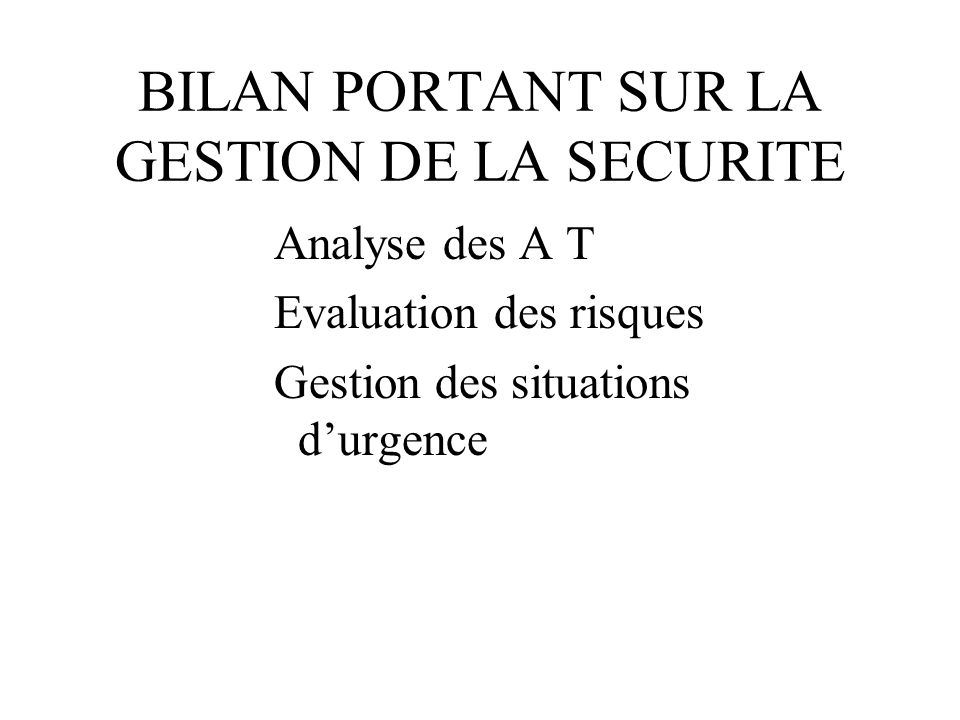 BILAN PORTANT SUR LA GESTION DE LA SECURITE Analyse des A T Evaluation des risques Gestion des situations durgence