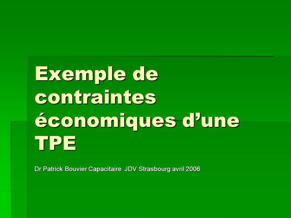 Exemple de contraintes économiques dune TPE Dr Patrick Bouvier Capacitaire JDV Strasbourg avril 2006