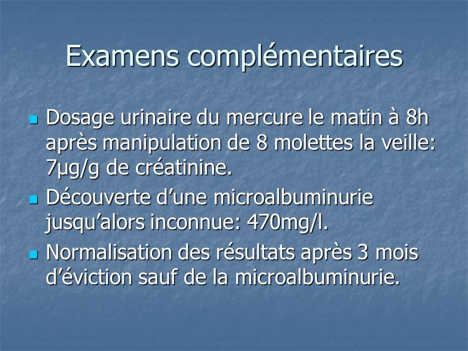 Examens complémentaires Dosage urinaire du mercure le matin à 8h après manipulation de 8 molettes la veille: 7µg/g de créatinine. Dosage urinaire du m