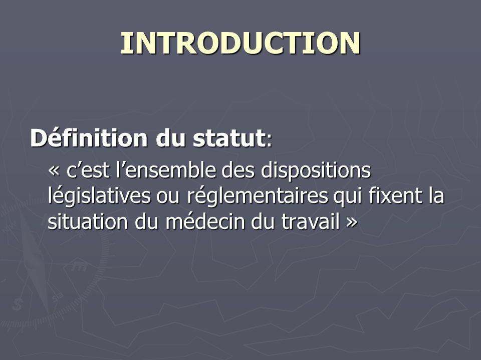 INTRODUCTION Définition du statut : « cest lensemble des dispositions législatives ou réglementaires qui fixent la situation du médecin du travail »