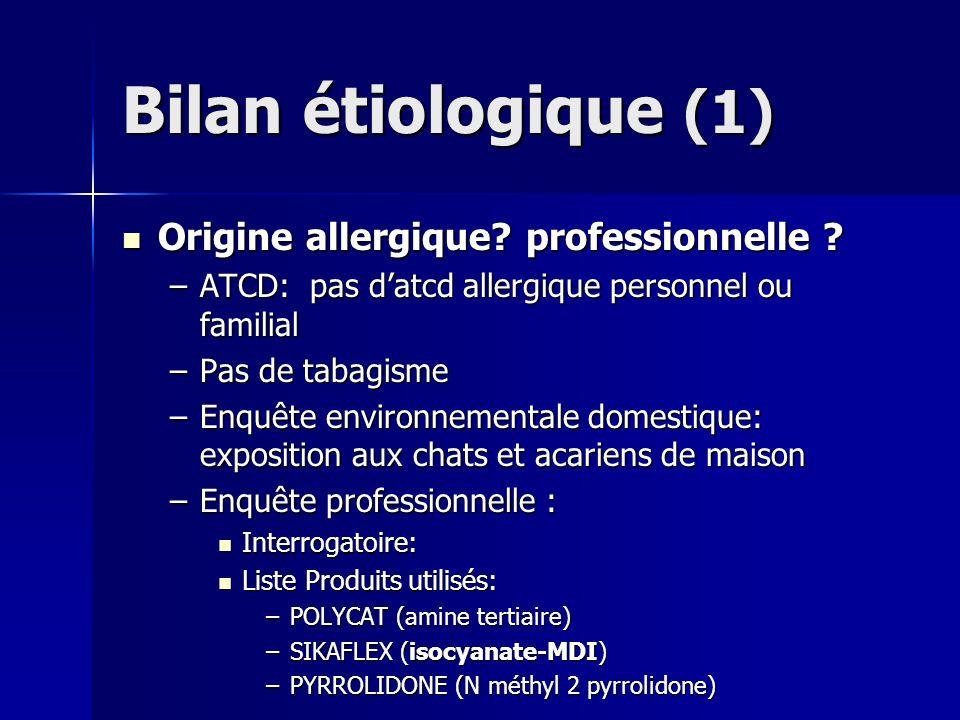 Bilan étiologique (1) Origine allergique? professionnelle ? Origine allergique? professionnelle ? –ATCD: pas datcd allergique personnel ou familial –P
