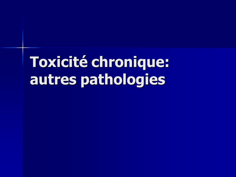 Toxicité chronique: autres pathologies