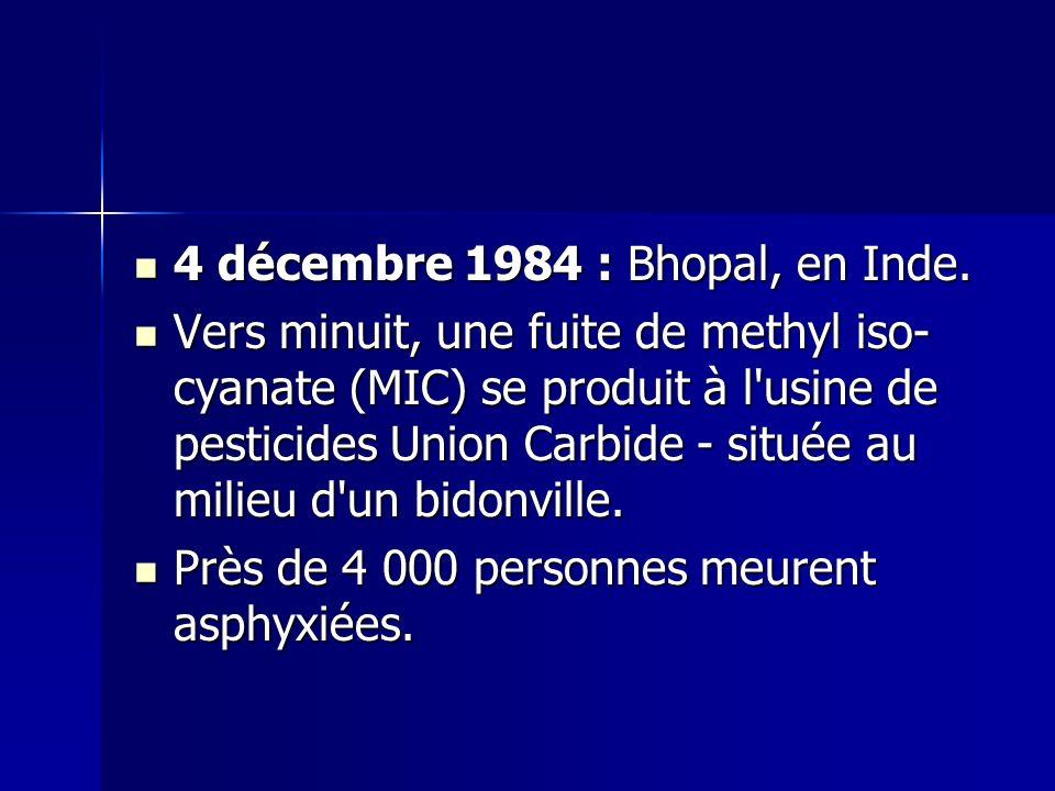4 décembre 1984 : Bhopal, en Inde. 4 décembre 1984 : Bhopal, en Inde. Vers minuit, une fuite de methyl iso- cyanate (MIC) se produit à l'usine de pest