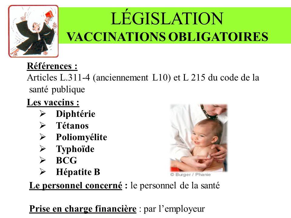 LÉGISLATION VACCINATIONS OBLIGATOIRES Références : Articles L.311-4 (anciennement L10) et L 215 du code de la santé publique Les vaccins : Diphtérie Tétanos Poliomyélite Typhoïde BCG Hépatite B Le personnel concerné : le personnel de la santé Prise en charge financière : par lemployeur