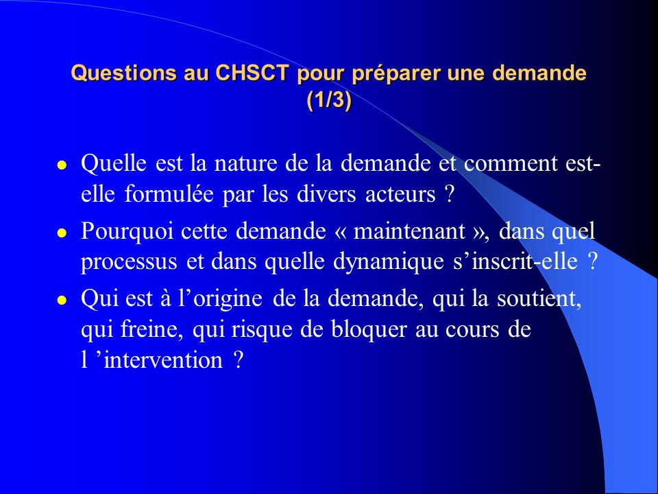 Questions au CHSCT pour préparer une demande (1/3) Quelle est la nature de la demande et comment est- elle formulée par les divers acteurs ? Pourquoi