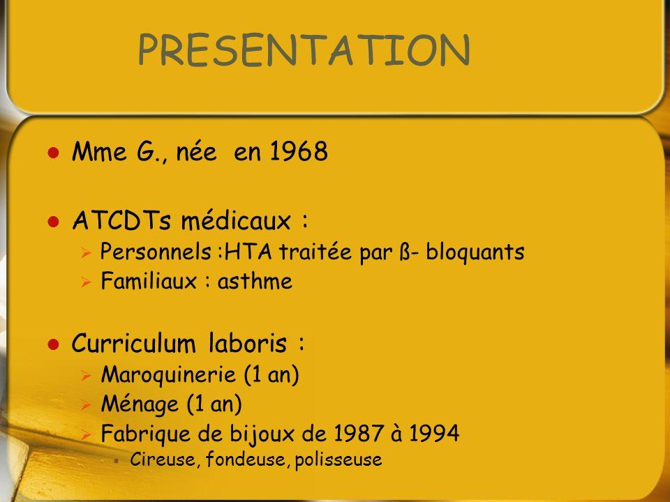 PRESENTATION Mme G., née en 1968 ATCDTs médicaux : Personnels :HTA traitée par ß- bloquants Familiaux : asthme Curriculum laboris : Maroquinerie (1 an