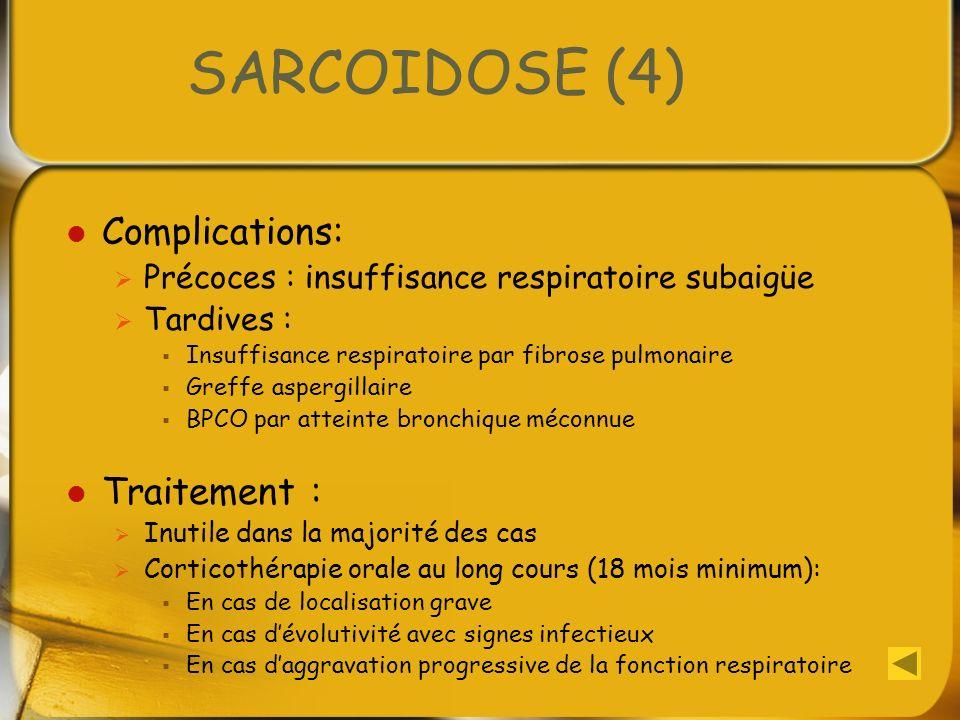 SARCOIDOSE (4) Complications: Précoces : insuffisance respiratoire subaigüe Tardives : Insuffisance respiratoire par fibrose pulmonaire Greffe aspergi