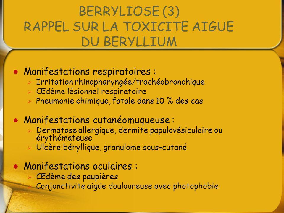 BERRYLIOSE (3) RAPPEL SUR LA TOXICITE AIGUE DU BERYLLIUM Manifestations respiratoires : Irritation rhinopharyngée/trachéobronchique Œdème lésionnel re