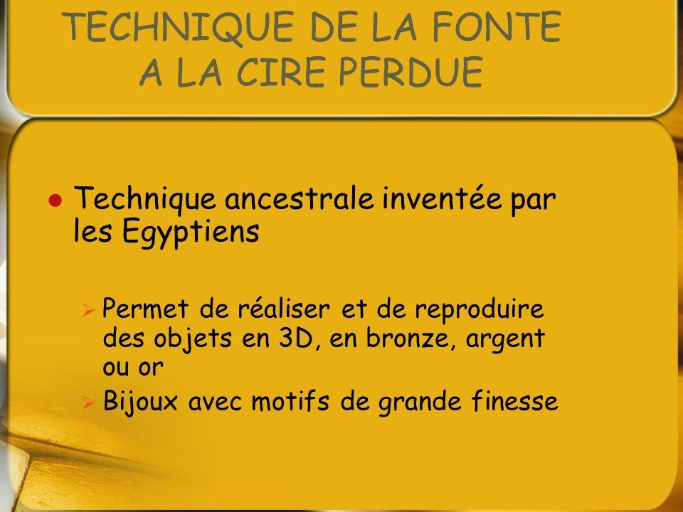 TECHNIQUE DE LA FONTE A LA CIRE PERDUE Technique ancestrale inventée par les Egyptiens Permet de réaliser et de reproduire des objets en 3D, en bronze