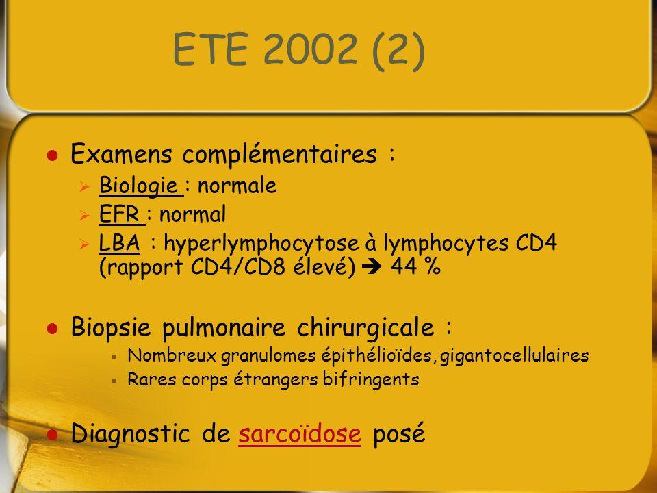 ETE 2002 (2) Examens complémentaires : Biologie : normale EFR : normal LBA : hyperlymphocytose à lymphocytes CD4 (rapport CD4/CD8 élevé) 44 % Biopsie