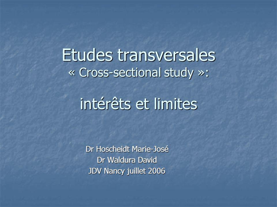 Etudes transversales « Cross-sectional study »: intérêts et limites Dr Hoscheidt Marie-José Dr Waldura David JDV Nancy juillet 2006