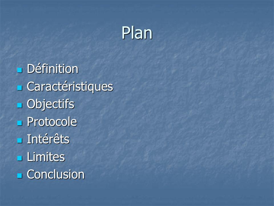 Plan Définition Définition Caractéristiques Caractéristiques Objectifs Objectifs Protocole Protocole Intérêts Intérêts Limites Limites Conclusion Conc