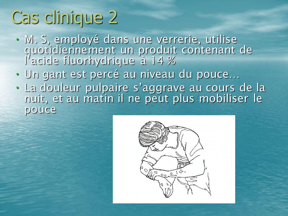 Cas clinique 2 M. S, employé dans une verrerie, utilise quotidiennement un produit contenant de lacide fluorhydrique à 14 % M. S, employé dans une ver