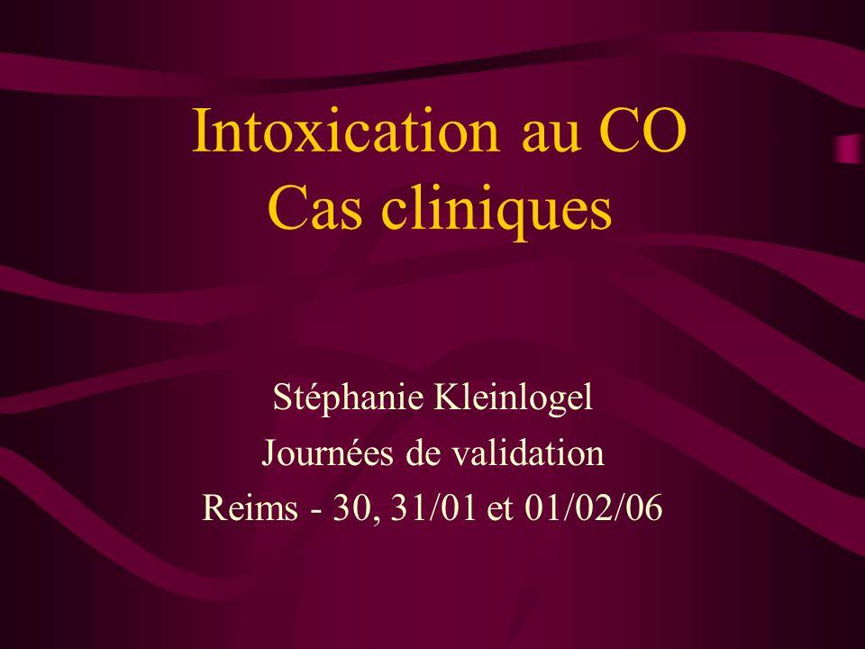 Intoxication au CO Cas cliniques Stéphanie Kleinlogel Journées de validation Reims - 30, 31/01 et 01/02/06