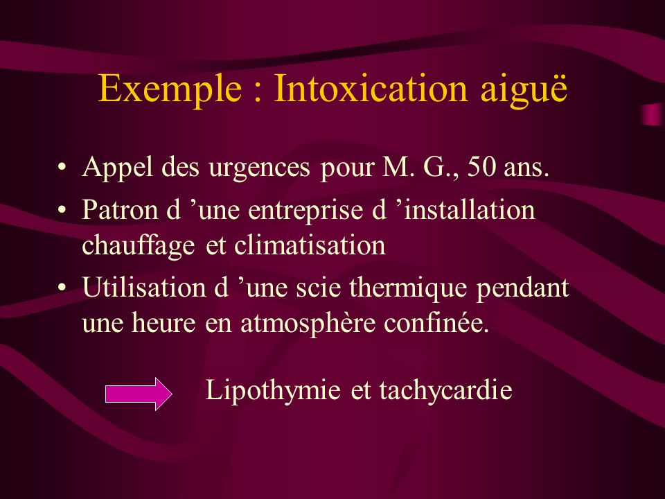Exemple : Intoxication aiguë Appel des urgences pour M. G., 50 ans. Patron d une entreprise d installation chauffage et climatisation Utilisation d un