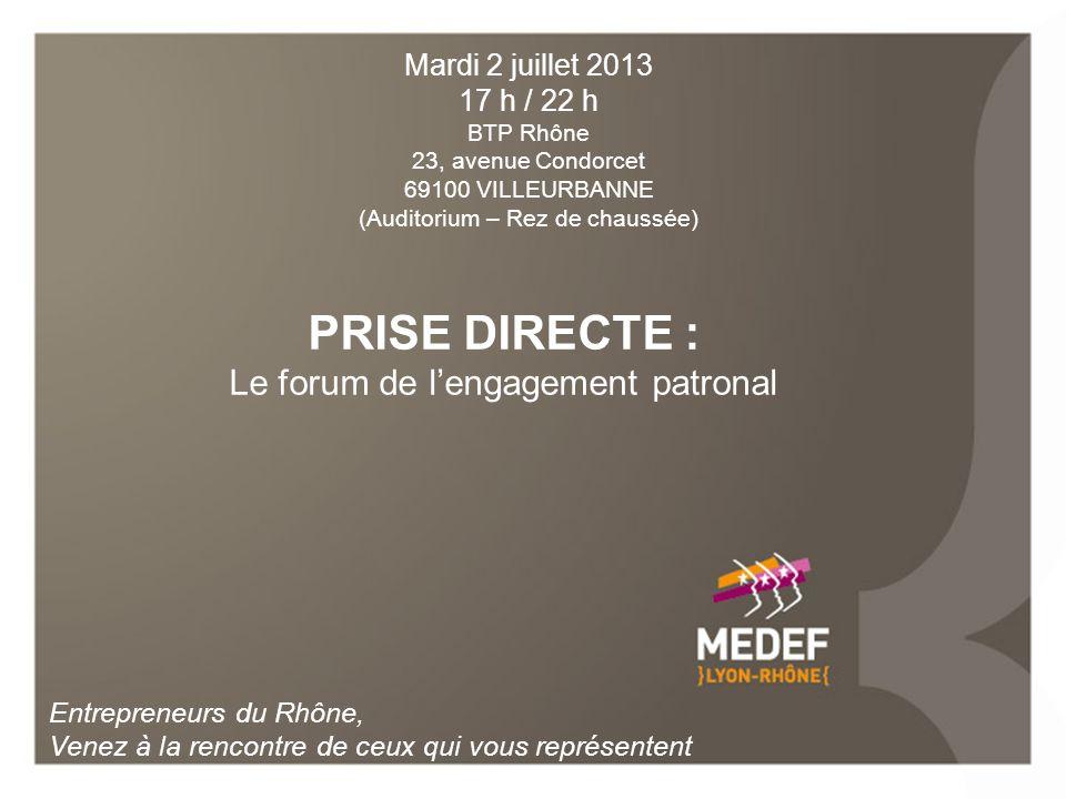 PRISE DIRECTE : Le forum de lengagement patronal Entrepreneurs du Rhône, Venez à la rencontre de ceux qui vous représentent Mardi 2 juillet 2013 17 h / 22 h BTP Rhône 23, avenue Condorcet 69100 VILLEURBANNE (Auditorium – Rez de chaussée)