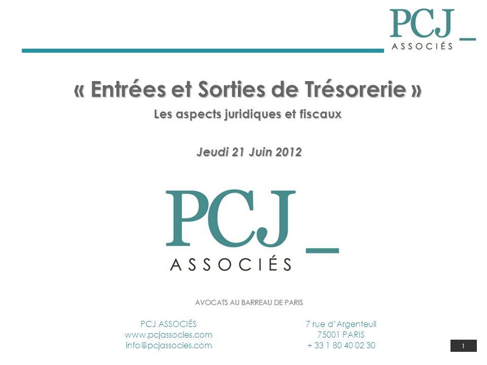 1 « Entrées et Sorties de Trésorerie » Les aspects juridiques et fiscaux Jeudi 21 Juin 2012 Jeudi 21 Juin 2012 PCJ ASSOCIÉS www.pcjassocies.com info@p