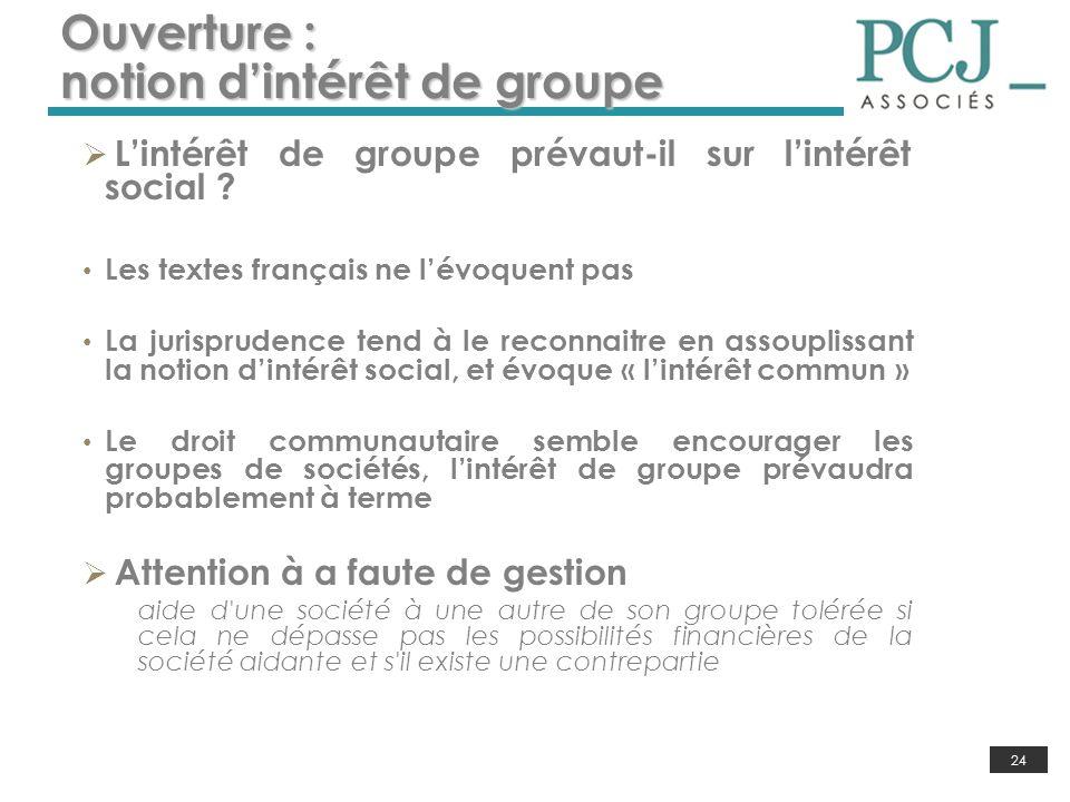 24 Ouverture : notion dintérêt de groupe Lintérêt de groupe prévaut-il sur lintérêt social ? Les textes français ne lévoquent pas La jurisprudence ten
