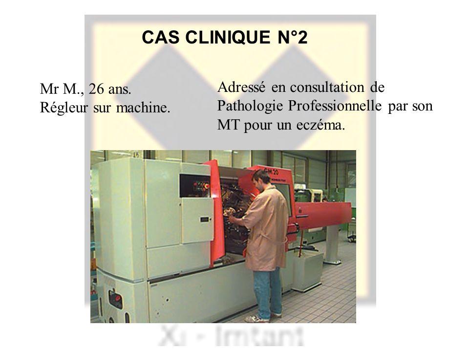 CAS CLINIQUE N°2 Mr M., 26 ans. Régleur sur machine. Adressé en consultation de Pathologie Professionnelle par son MT pour un eczéma.