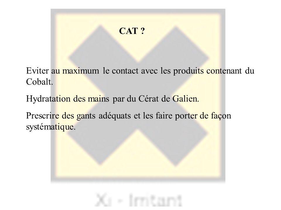 CAT ? Eviter au maximum le contact avec les produits contenant du Cobalt. Hydratation des mains par du Cérat de Galien. Prescrire des gants adéquats e