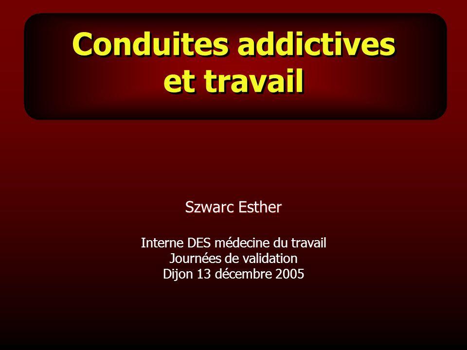 Conduites addictives et travail Szwarc Esther Interne DES médecine du travail Journées de validation Dijon 13 décembre 2005