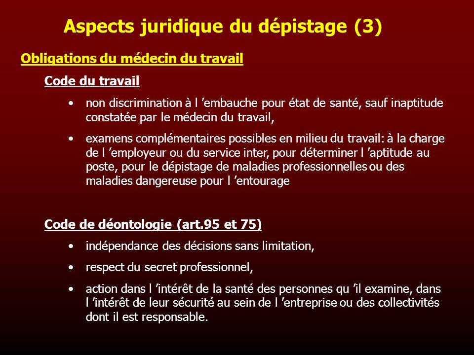 Aspects juridique du dépistage (3) Obligations du médecin du travail Code du travail non discrimination à l embauche pour état de santé, sauf inaptitu