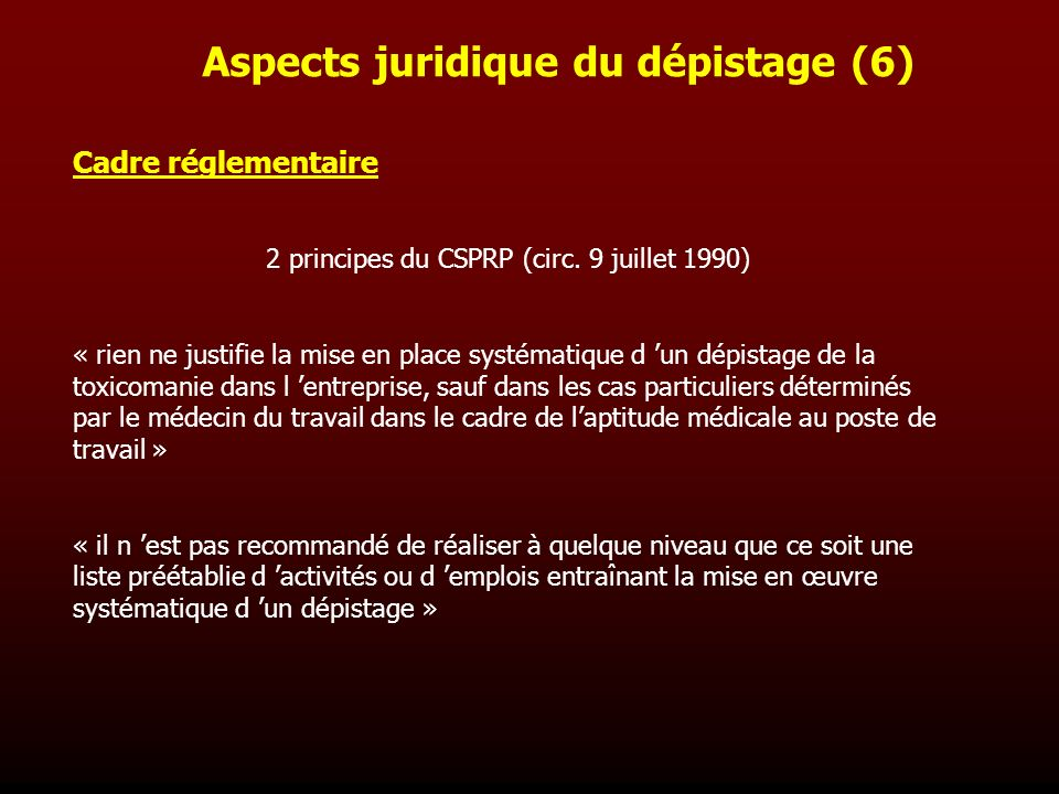 Cadre réglementaire 2 principes du CSPRP (circ. 9 juillet 1990) « rien ne justifie la mise en place systématique d un dépistage de la toxicomanie dans