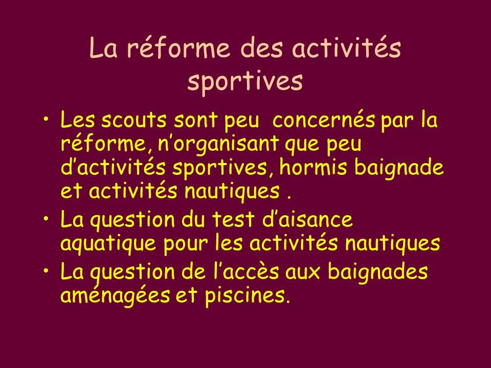 La réforme des activités sportives Les scouts sont peu concernés par la réforme, norganisant que peu dactivités sportives, hormis baignade et activités nautiques.