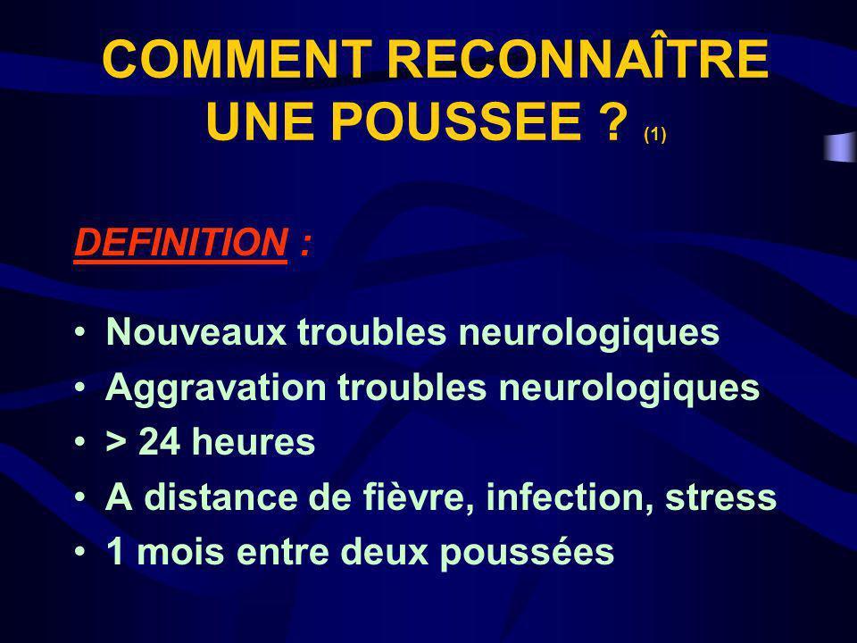 COMMENT RECONNAÎTRE UNE POUSSEE ? (1) DEFINITION : Nouveaux troubles neurologiques Aggravation troubles neurologiques > 24 heures A distance de fièvre