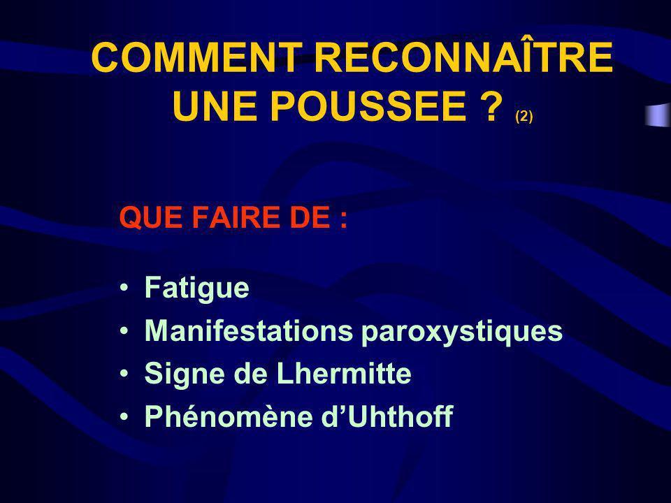 COMMENT RECONNAÎTRE UNE POUSSEE ? (2) QUE FAIRE DE : Fatigue Manifestations paroxystiques Signe de Lhermitte Phénomène dUhthoff