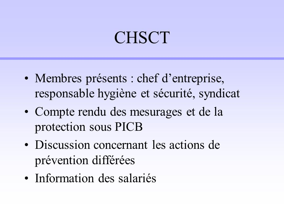 CHSCT Membres présents : chef dentreprise, responsable hygiène et sécurité, syndicat Compte rendu des mesurages et de la protection sous PICB Discussi