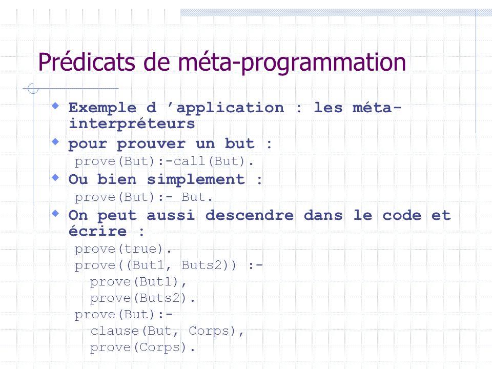 Prédicats de méta-programmation Exemple d application : les méta- interpréteurs pour prouver un but : prove(But):-call(But). Ou bien simplement : prov