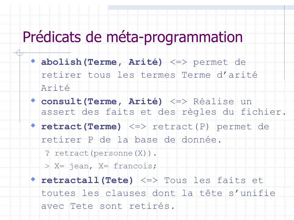 Prédicats de méta-programmation abolish(Terme, Arité) permet de retirer tous les termes Terme darité Arité consult(Terme, Arité) Réalise un assert des