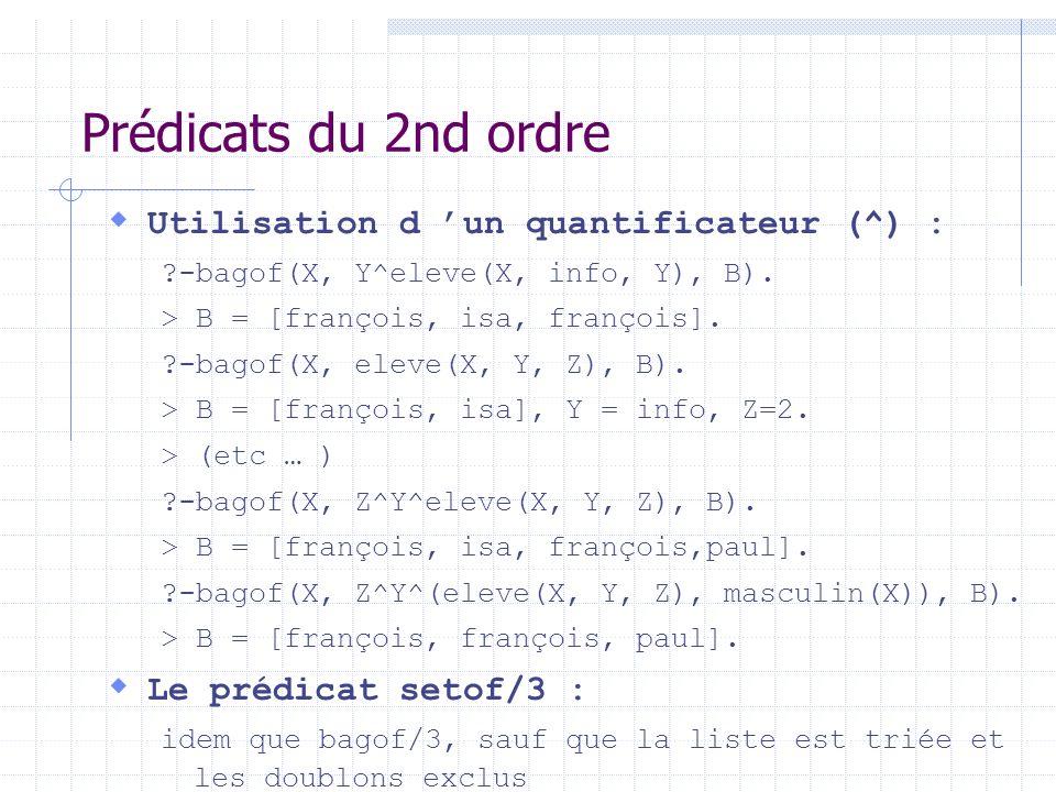 Prédicats du 2nd ordre Utilisation d un quantificateur (^) : ?-bagof(X, Y^eleve(X, info, Y), B). > B = [françois, isa, françois]. ?-bagof(X, eleve(X,
