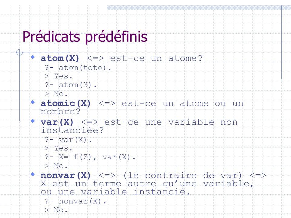 Prédicats prédéfinis atom(X) est-ce un atome? ?- atom(toto). > Yes. ?- atom(3). > No. atomic(X) est-ce un atome ou un nombre? var(X) est-ce une variab