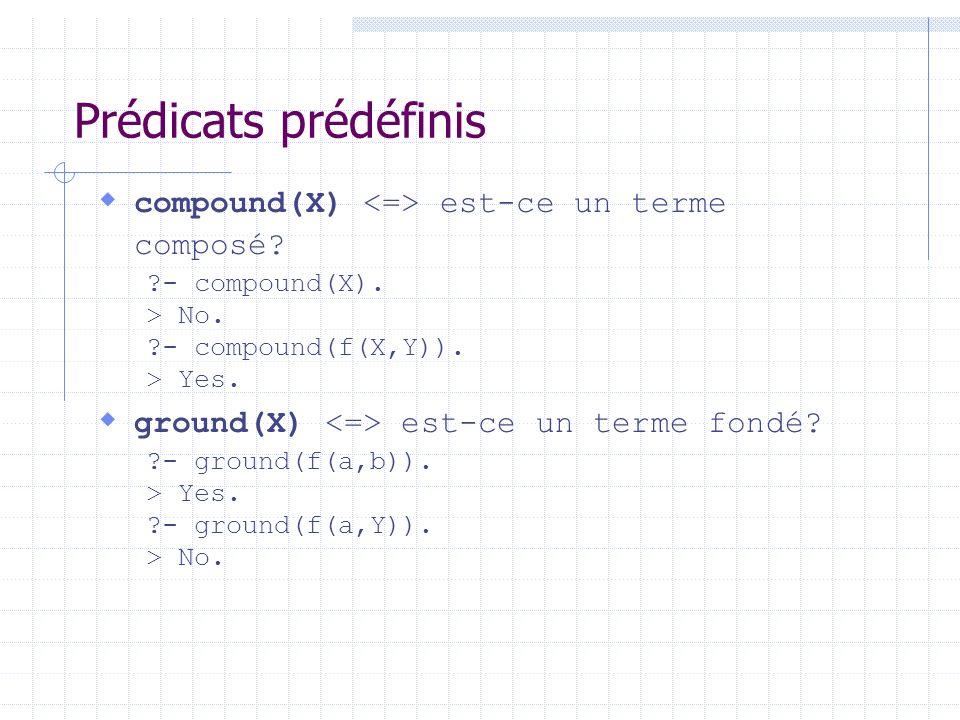 Prédicats prédéfinis compound(X) est-ce un terme composé? ?- compound(X). > No. ?- compound(f(X,Y)). > Yes. ground(X) est-ce un terme fondé? ?- ground