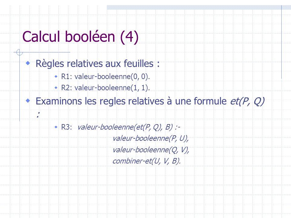 Calcul booléen (4) Règles relatives aux feuilles : R1: valeur-booleenne(0, 0). R2: valeur-booleenne(1, 1). Examinons les regles relatives à une formul