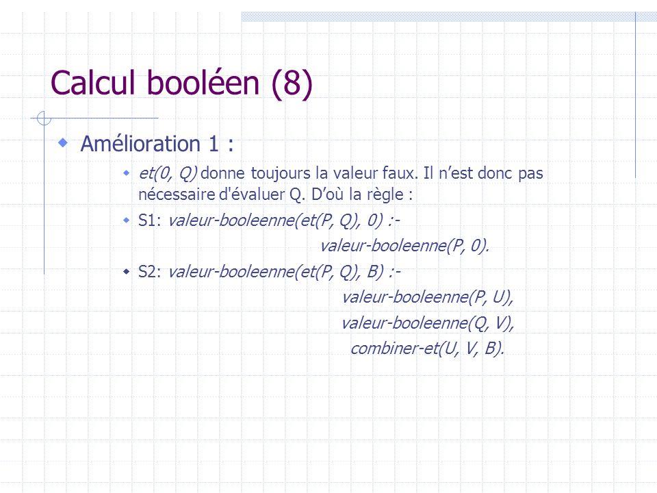 Calcul booléen (8) Amélioration 1 : et(0, Q) donne toujours la valeur faux. Il nest donc pas nécessaire d'évaluer Q. Doù la règle : S1: valeur-booleen