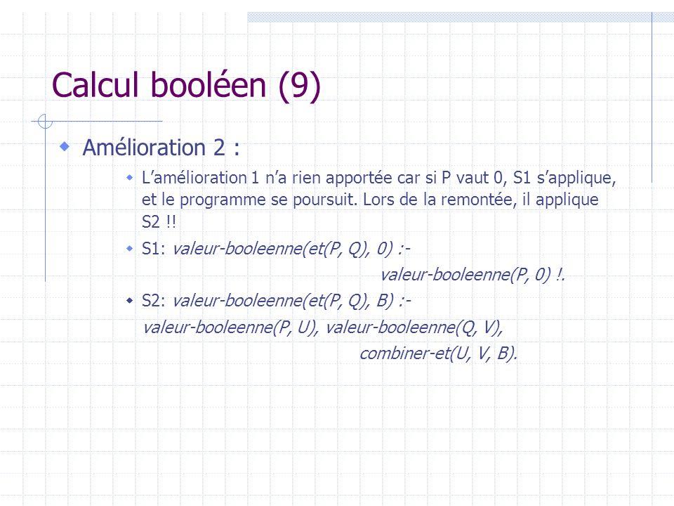 Calcul booléen (9) Amélioration 2 : Lamélioration 1 na rien apportée car si P vaut 0, S1 sapplique, et le programme se poursuit. Lors de la remontée,